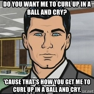 Archer - Do you want me to curl up in a ball and cry? 'Cause that's how you get me to curl up in a ball and cry.