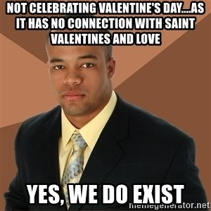 Successful Black Man - Not celebrating Valentine's Day....as it has no connection with Saint Valentines and Love Yes, we do Exist