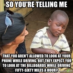 Skeptical 3rd World Kid - so you're telling me that you aren't allowed to look at your phone while driving, but they expect you to look at the billboards while driving fifty-sixty miles a hour?