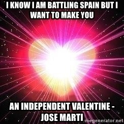 ACOUSTIC VALENTINES II - I know I am battling Spain but i want to make you an independent valentine -Jose Marti