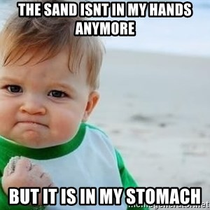 fist pump baby - The sand isnt in my hands anymore But it is in my stomach