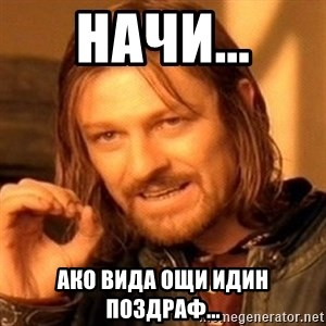 One Does Not Simply - Начи... Ако вида ощи идин поздраФ...