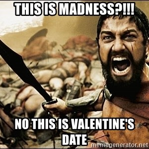 This Is Sparta Meme - This is madness?!!! No this is Valentine's date
