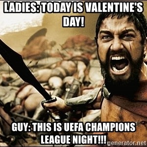 This Is Sparta Meme - Ladies: Today is Valentine's day! Guy: This is UEFA Champions League Night!!!