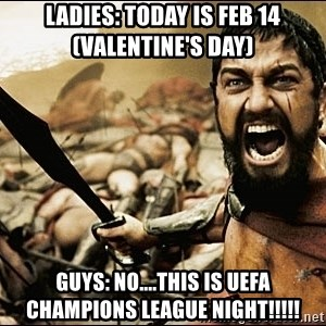 This Is Sparta Meme - Ladies: Today is Feb 14 (Valentine's day)  Guys: No....This is UEFA Champions League Night!!!!!