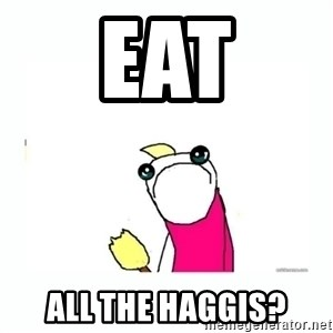 sad do all the things - Eat All the haggis?