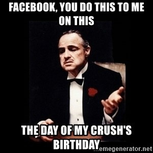 The Godfather - Facebook, you do this to me on this the day of my crush's birthday