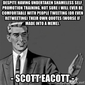 Correction Guy - Despite having undertaken shameless self promotion training, not sure I will ever be comfortable with people tweeting (or even retweeting) their own quotes (worse if made into a meme). - Scott Eacott -