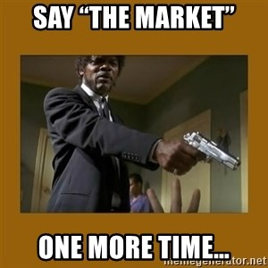 """say what one more time - Say """"the market"""" One more time…"""