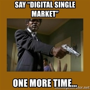 """say what one more time - Say """"digital single market"""" One more time…"""