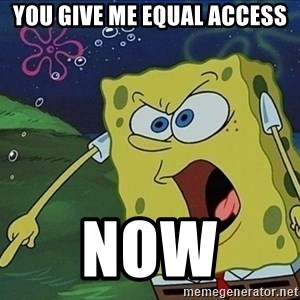 Spongebob Rage - you give me equal access Now
