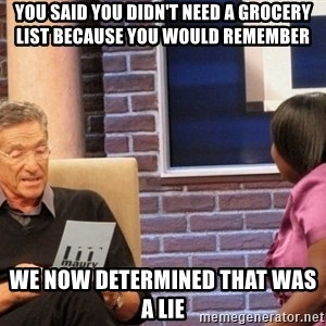 Maury Lie Detector - you said you didn't need a grocery list because you would remember we now determined that was a lie