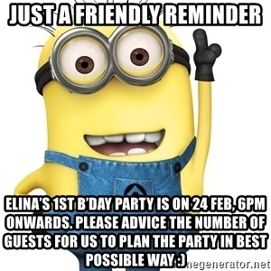 Despicable Me Minion - Just a friendly reminder Elina's 1st B'day party is on 24 Feb, 6pm onwards. Please advice the number of guests for us to plan the party in best possible way :)