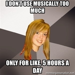 Musically Oblivious 8th Grader - I DON'T USE musically too much only for like, 5 hours a day