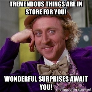 Willy Wonka - Tremendous things are in store for you! Wonderful Surprises Await you!