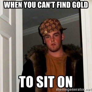 Scumbag Steve - when you can't find gold to sit on