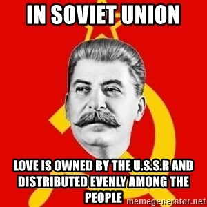 Stalin Says - In Soviet Union  Love is owned by the U.S.S.R and distributed evenly among the people