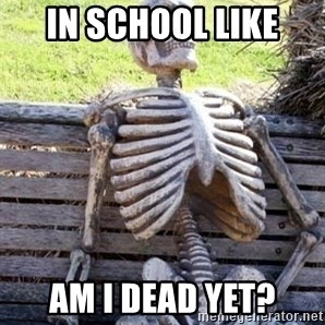 Waiting For Op - in school like  Am I Dead Yet?
