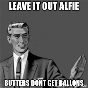 Correction Guy - Leave it out Alfie Butters dont get ballons