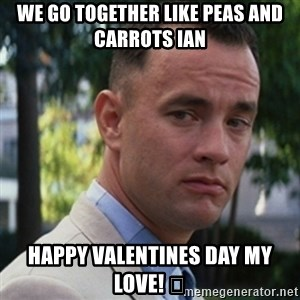 forrest gump - We go together like peas and carrots Ian Happy Valentines Day My Love! 💕