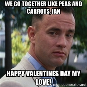 forrest gump - We go together like peas and carrots, Ian Happy Valentines Day My Love!