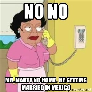 Family guy maid - No No Mr. Marty no Home.  He getting married in Mexico