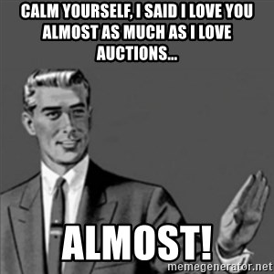 Correction Guy - Calm yourself, I said I love you almost as much as I love auctions... ALMOST!