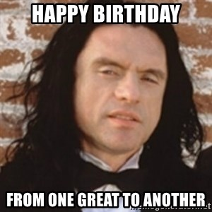 Disgusted Tommy Wiseau - Happy birthday From One great to another