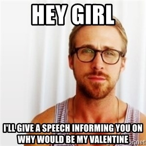 Ryan Gosling Hey  - hey girl I'll give a speech informing you on why would be my valentine