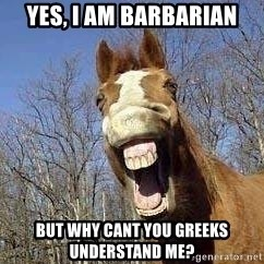 Horse - yes, i am barbarian but why cant you greeks understand me?