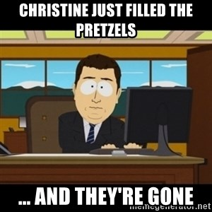 and they're gone - Christine just filled the pretzels ... and they're gone