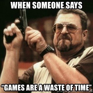 "Walter Sobchak with gun - When Someone Says ""Games Are A Waste Of Time"""
