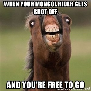Horse - When your mongol rider gets shot off and you're free to go