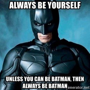 Blatantly Obvious Batman - always be yourself unless you can be Batman, then always be batman