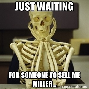 Skeleton waiting - Just waiting For someone to sell me Miller...