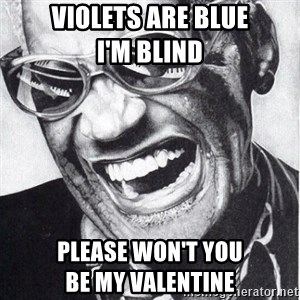 ray charles - Violets are blue                   I'm Blind  Please won't you                   Be my valentine