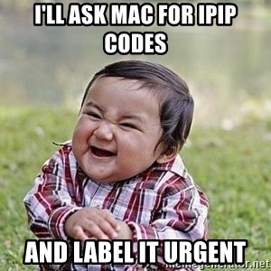 Evil Plan Baby - I'll ask Mac for IPIP codes  and label it urgent