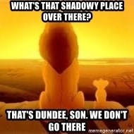 The Lion King - What's that shadowy place over there? That's Dundee, son. we don't go there