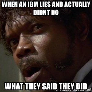 Angry Samuel L Jackson - When an IBM lies and actually didnt do  what they said they did