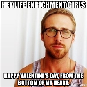 Ryan Gosling Hey  - Hey Life Enrichment Girls Happy Valentine's Day, from the bottom of my heart.