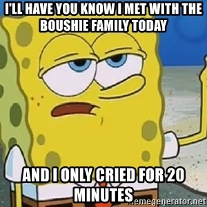 Only Cried for 20 minutes Spongebob - i'll have you know i met with the boushie family today and i only cried for 20 minutes
