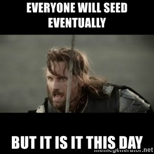 But it is not this Day ARAGORN - Everyone will seed eventually  But it is it this day