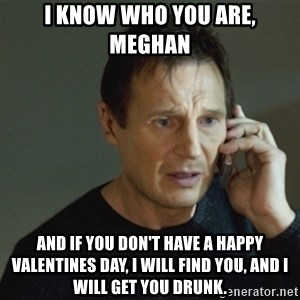 taken meme - I know who you are, meghan  and if you don't have a happy valentines day, i will find you, and i will get you drunk.