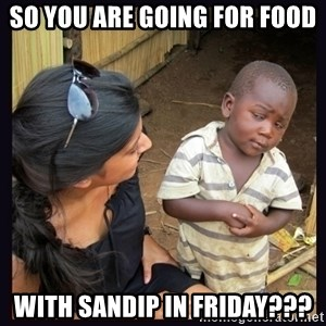Skeptical third-world kid - So you are going for food with sandip in Friday???