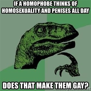 Philosoraptor - If a homophobe thinks of homosexuality and penises all day Does that make them gay?