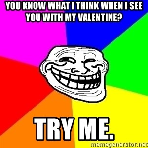 Trollface - You know what I think when I see you with my valentine? Try me.