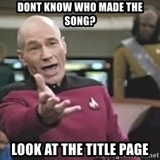 Captain Picard - Dont know who made the song? Look at the title page