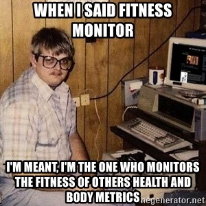 Nerd - When I said fitness monitor I'm meant, I'm the one who monitors the fitness of OTHERS health and body metrics