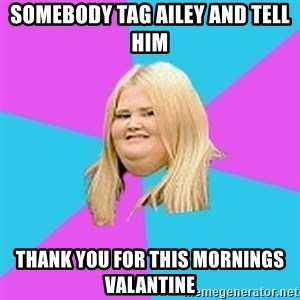 Fat Girl - Somebody tag ailey and tell him thank you for this mornings valantine