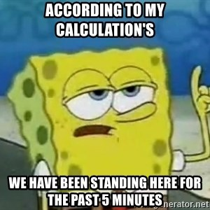 Tough Spongebob - according to my calculation's  we have been standing here for the past 5 minutes